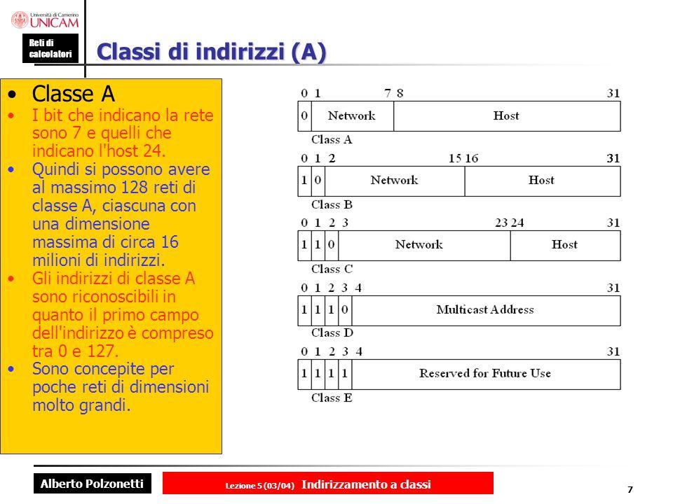 Alberto Polzonetti Reti di calcolatori Lezione 5 (03/04) Indirizzamento a classi 7 Classi di indirizzi (A) Classe A I bit che indicano la rete sono 7