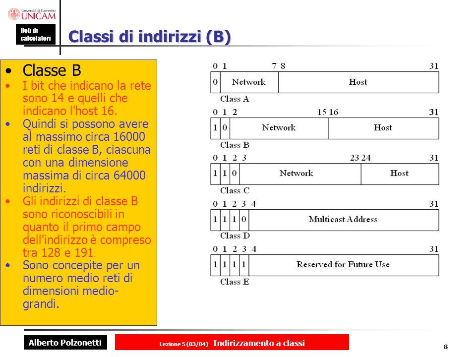 Alberto Polzonetti Reti di calcolatori Lezione 5 (03/04) Indirizzamento a classi 8 Classi di indirizzi (B) Classe B I bit che indicano la rete sono 14 e quelli che indicano l host 16.