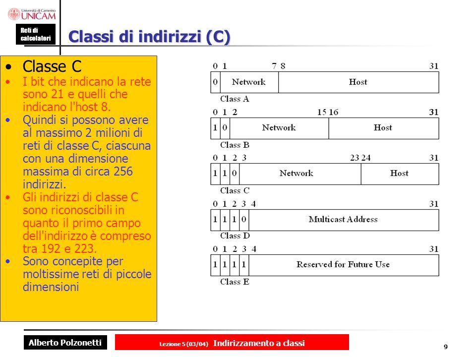 Alberto Polzonetti Reti di calcolatori Lezione 5 (03/04) Indirizzamento a classi 9 Classi di indirizzi (C) Classe C I bit che indicano la rete sono 21 e quelli che indicano l host 8.
