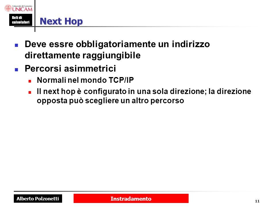 Alberto Polzonetti Reti di calcolatori Instradamento 11 Next Hop Deve essre obbligatoriamente un indirizzo direttamente raggiungibile Percorsi asimmet