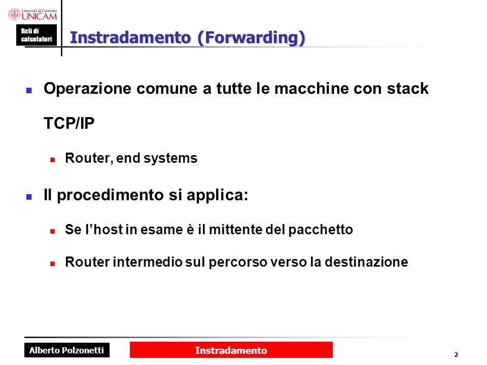 Alberto Polzonetti Reti di calcolatori Instradamento 2 Instradamento (Forwarding) Operazione comune a tutte le macchine con stack TCP/IP Router, end s