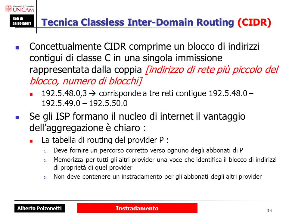 Alberto Polzonetti Reti di calcolatori Instradamento 24 Tecnica Classless Inter-Domain Routing (CIDR) Concettualmente CIDR comprime un blocco di indir