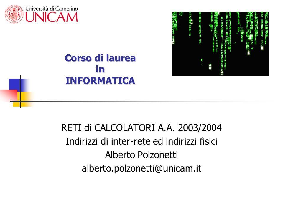 Corso di laurea in INFORMATICA RETI di CALCOLATORI A.A. 2003/2004 Indirizzi di inter-rete ed indirizzi fisici Alberto Polzonetti alberto.polzonetti@un