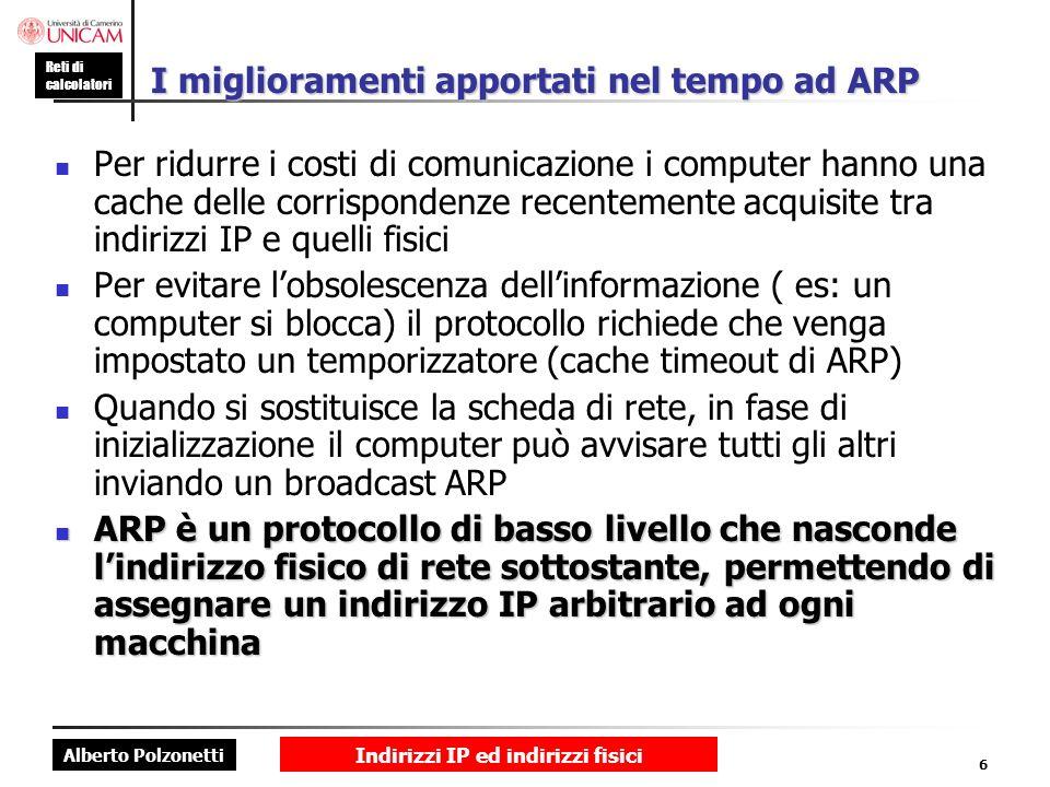 Alberto Polzonetti Reti di calcolatori Indirizzi IP ed indirizzi fisici 6 I miglioramenti apportati nel tempo ad ARP Per ridurre i costi di comunicazi