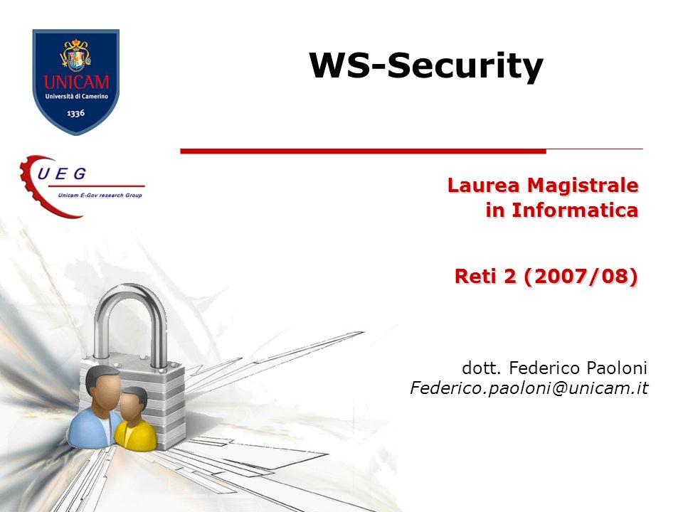 WS-Security Laurea Magistrale in Informatica Reti 2 (2007/08) dott. Federico Paoloni Federico.paoloni@unicam.it