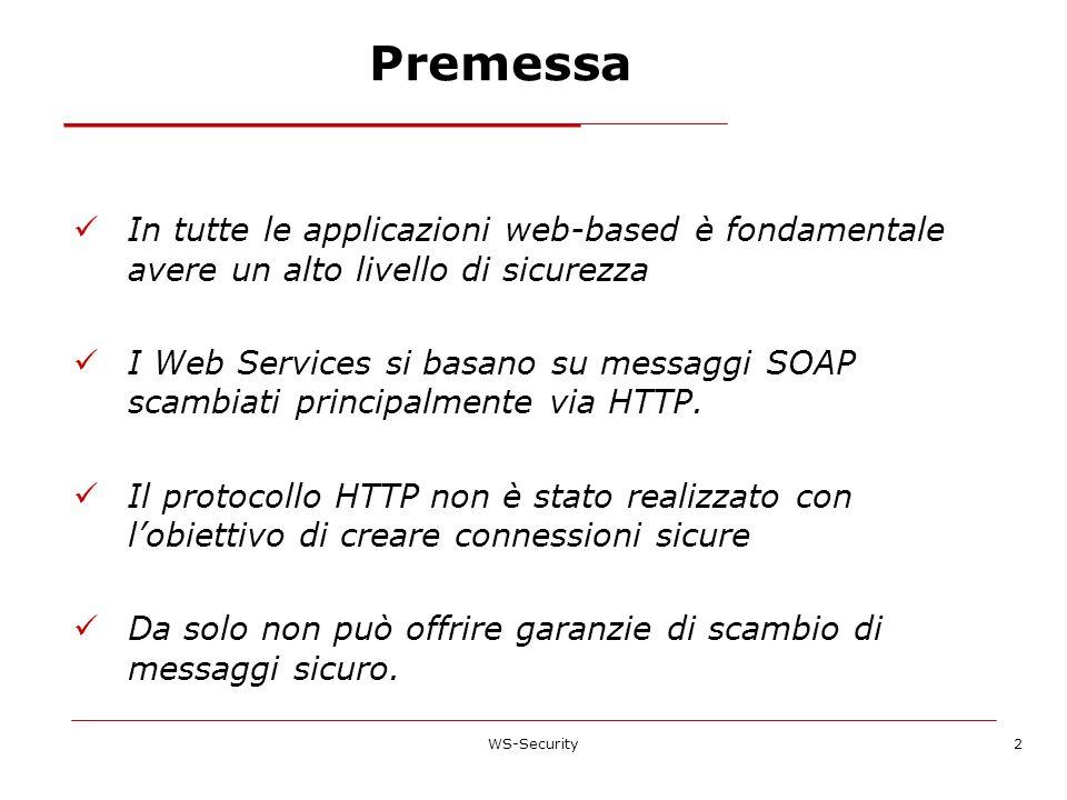 WS-Security2 Premessa In tutte le applicazioni web-based è fondamentale avere un alto livello di sicurezza I Web Services si basano su messaggi SOAP s