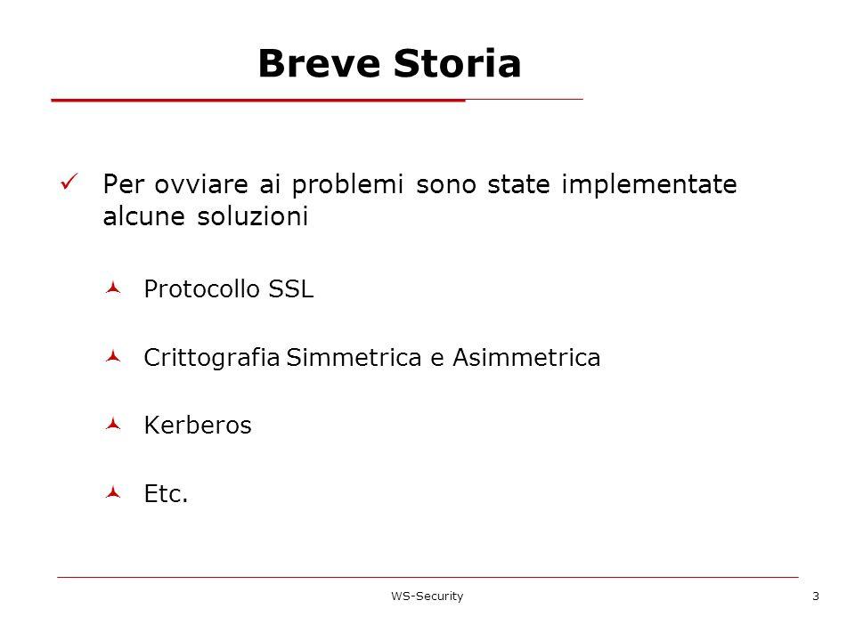 Breve Storia Per ovviare ai problemi sono state implementate alcune soluzioni Protocollo SSL Crittografia Simmetrica e Asimmetrica Kerberos Etc. WS-Se