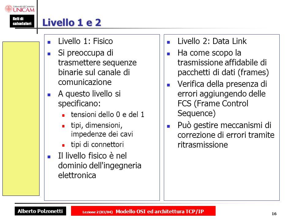 Alberto Polzonetti Reti di calcolatori Lezione 2 (03/04) Modello OSI ed architettura TCP/IP 16 Livello 1 e 2 Livello 1: Fisico Si preoccupa di trasmet
