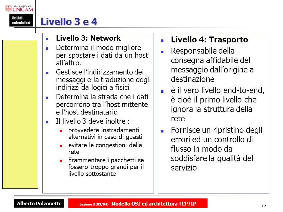 Alberto Polzonetti Reti di calcolatori Lezione 2 (03/04) Modello OSI ed architettura TCP/IP 17 Livello 3 e 4 Livello 3: Network Determina il modo migl