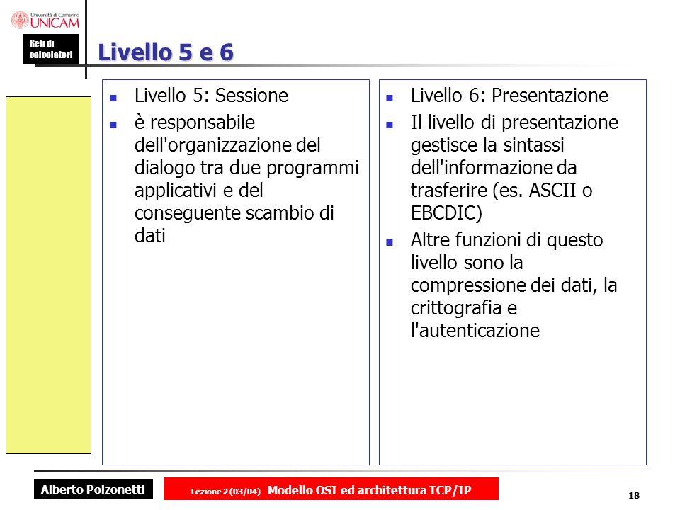 Alberto Polzonetti Reti di calcolatori Lezione 2 (03/04) Modello OSI ed architettura TCP/IP 18 Livello 5 e 6 Livello 5: Sessione è responsabile dell'o