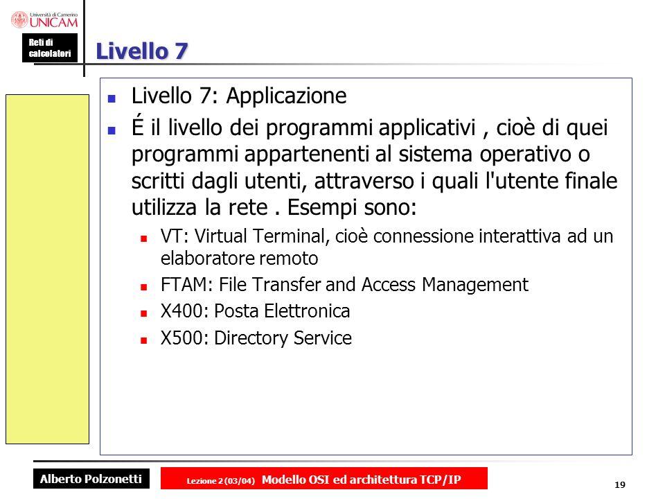 Alberto Polzonetti Reti di calcolatori Lezione 2 (03/04) Modello OSI ed architettura TCP/IP 19 Livello 7 Livello 7: Applicazione É il livello dei prog