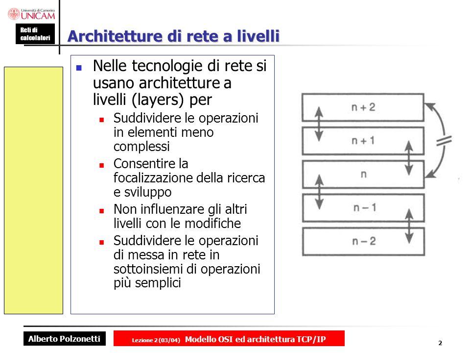 Alberto Polzonetti Reti di calcolatori Lezione 2 (03/04) Modello OSI ed architettura TCP/IP 2 Architetture di rete a livelli Nelle tecnologie di rete