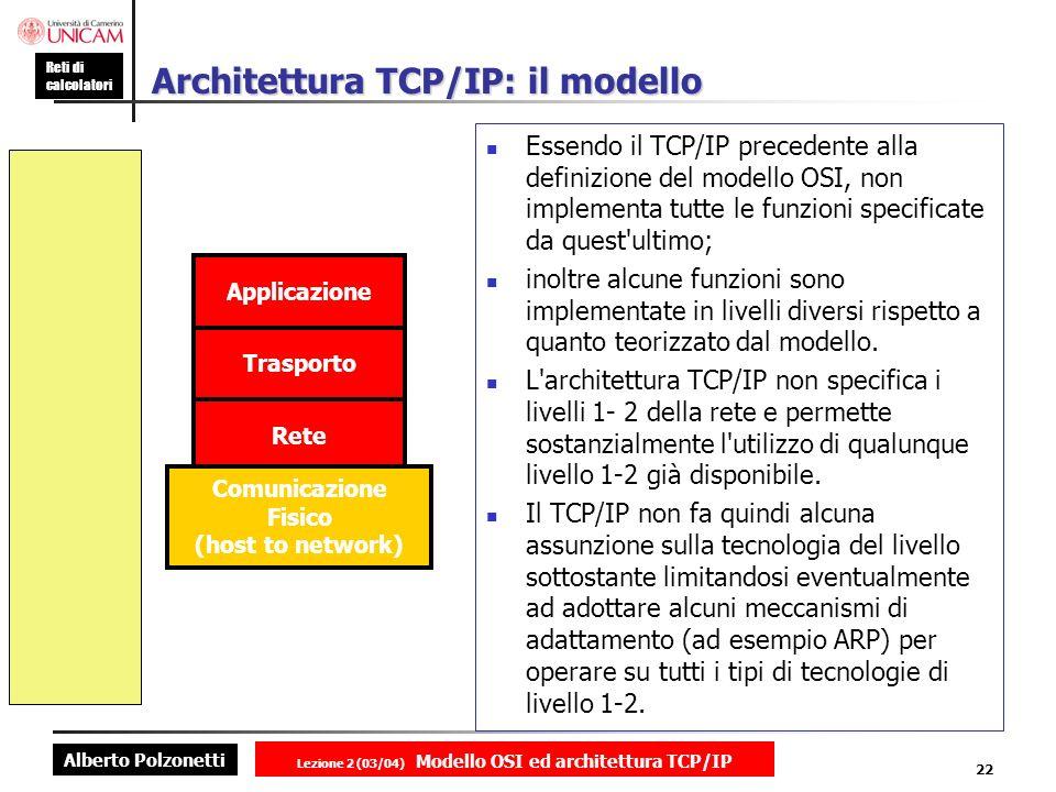 Alberto Polzonetti Reti di calcolatori Lezione 2 (03/04) Modello OSI ed architettura TCP/IP 22 Architettura TCP/IP: il modello Essendo il TCP/IP prece