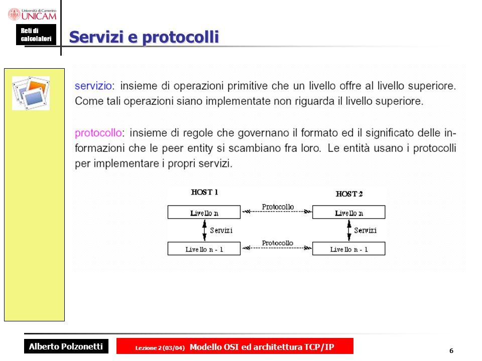 Alberto Polzonetti Reti di calcolatori Lezione 2 (03/04) Modello OSI ed architettura TCP/IP 6 Servizi e protocolli
