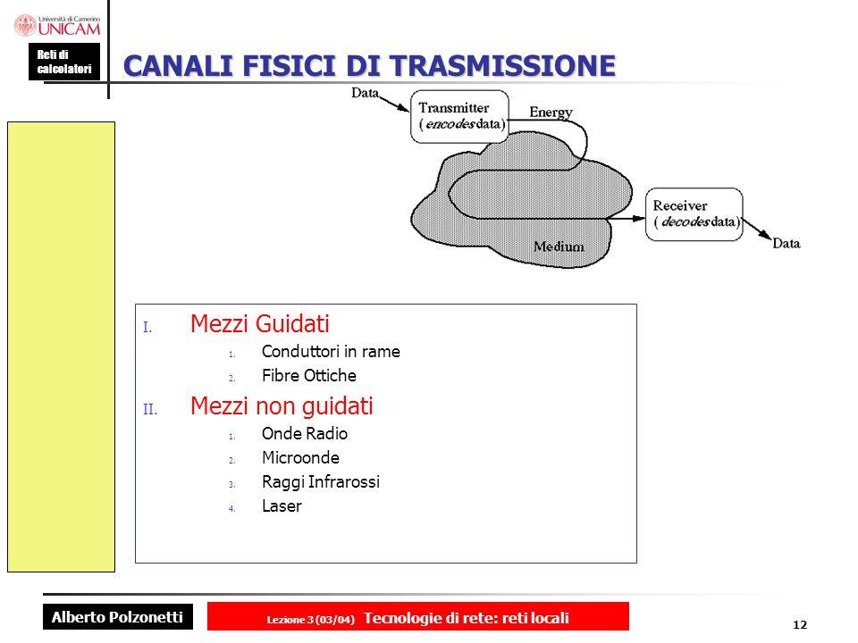 Alberto Polzonetti Reti di calcolatori Lezione 3 (03/04) Tecnologie di rete: reti locali 12 CANALI FISICI DI TRASMISSIONE I. Mezzi Guidati 1. Condutto