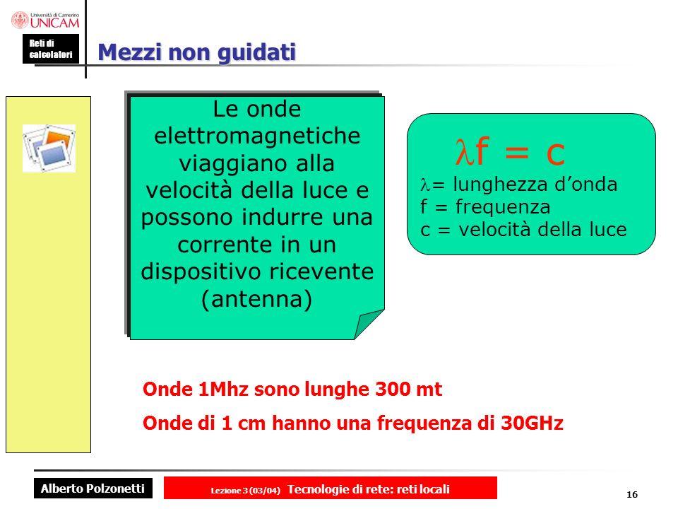 Alberto Polzonetti Reti di calcolatori Lezione 3 (03/04) Tecnologie di rete: reti locali 16 Mezzi non guidati Le onde elettromagnetiche viaggiano alla