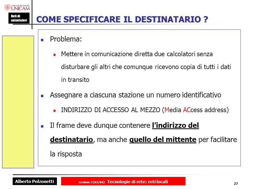 Alberto Polzonetti Reti di calcolatori Lezione 3 (03/04) Tecnologie di rete: reti locali 27 COME SPECIFICARE IL DESTINATARIO ? Problema: Mettere in co