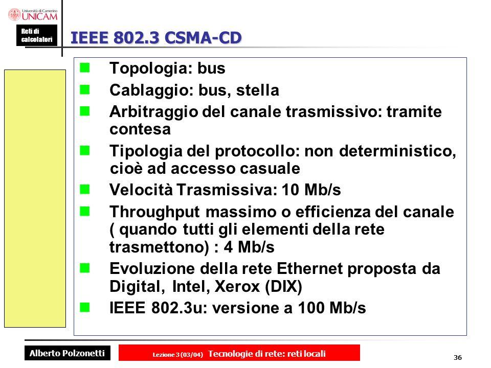 Alberto Polzonetti Reti di calcolatori Lezione 3 (03/04) Tecnologie di rete: reti locali 36 IEEE 802.3 CSMA-CD Topologia: bus Cablaggio: bus, stella A