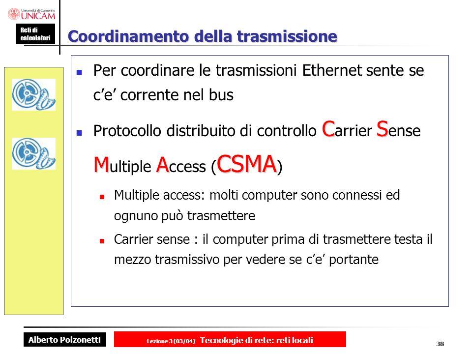 Alberto Polzonetti Reti di calcolatori Lezione 3 (03/04) Tecnologie di rete: reti locali 38 Coordinamento della trasmissione Per coordinare le trasmis
