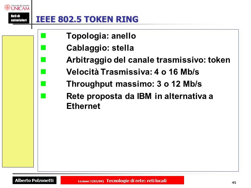 Alberto Polzonetti Reti di calcolatori Lezione 3 (03/04) Tecnologie di rete: reti locali 45 IEEE 802.5 TOKEN RING Topologia: anello Cablaggio: stella