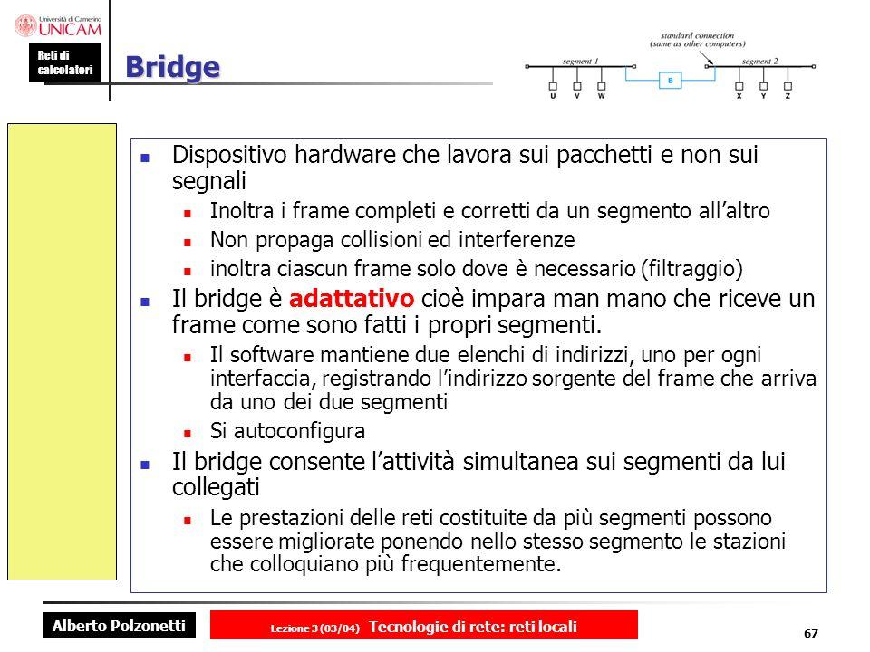 Alberto Polzonetti Reti di calcolatori Lezione 3 (03/04) Tecnologie di rete: reti locali 67 Bridge Dispositivo hardware che lavora sui pacchetti e non
