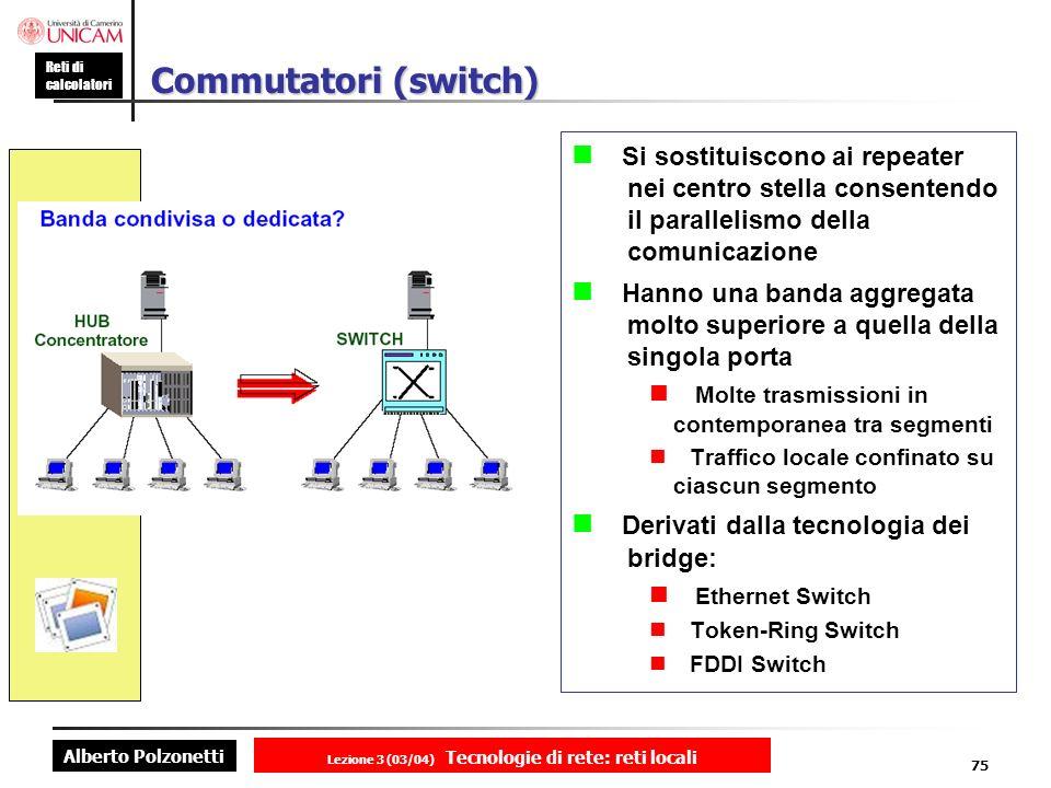 Alberto Polzonetti Reti di calcolatori Lezione 3 (03/04) Tecnologie di rete: reti locali 75 Commutatori (switch) Si sostituiscono ai repeater nei cent
