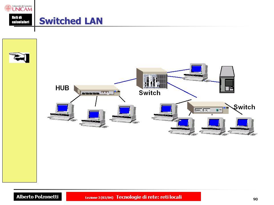 Alberto Polzonetti Reti di calcolatori Lezione 3 (03/04) Tecnologie di rete: reti locali 90 Switched LAN