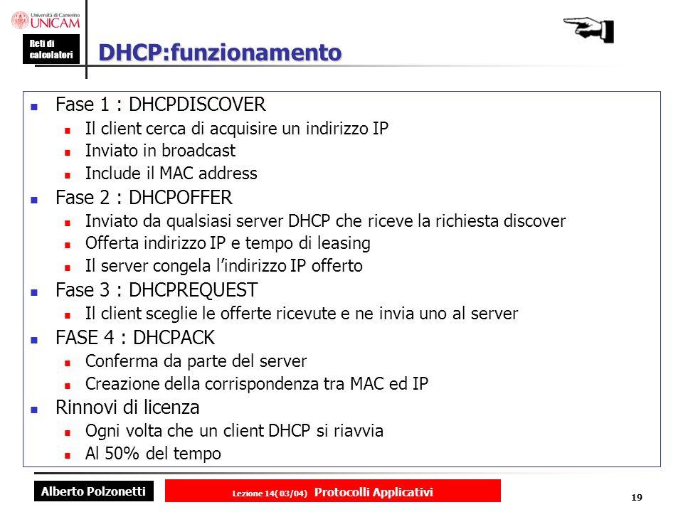 Alberto Polzonetti Reti di calcolatori Lezione 14( 03/04) Protocolli Applicativi 18 Dynamic Host Configuration Protocol (DHCP) BOOTP è un protocollo di configurazione statico DHCP è una estensione di BOOTP pensata per permettere procedure di configurazione dinamiche e con esso compatibile Un server DHCP ha due data base Uno per la configurazione statica Uno contiene certi numeri di indirizzi IP da assegnare in leasing