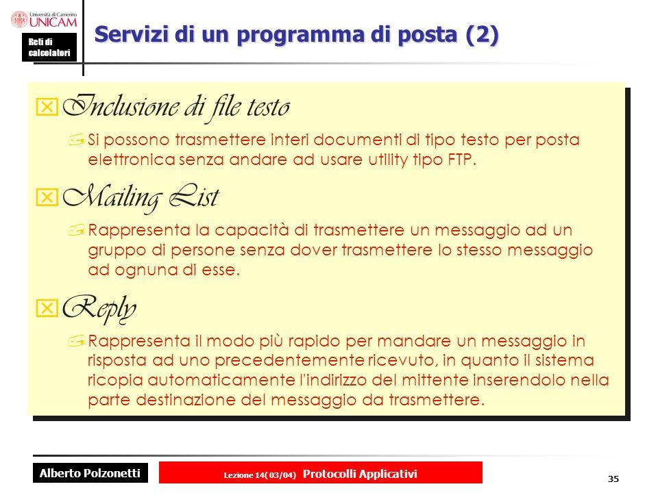 Alberto Polzonetti Reti di calcolatori Lezione 14( 03/04) Protocolli Applicativi 34 Servizi di un programma di posta (1) Aliasing rappresenta la capacità di definire dei nome simbolici per i propri corrispondenti postali in luogo degli indirizzi veri e propri.