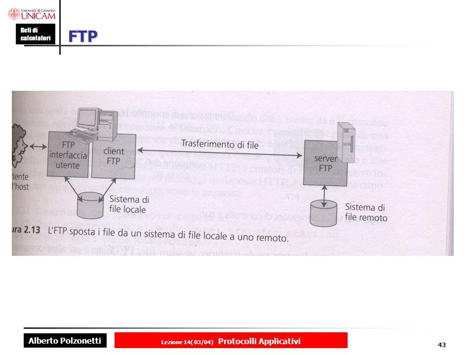 Alberto Polzonetti Reti di calcolatori Lezione 14( 03/04) Protocolli Applicativi 42 Trasferimento dei file Il sevizio di trasferimento file più diffuso in Internet segue il Protocollo di Trasferimento dei File (FTP) Protocollo generale Trasferimento files di natura arbitraria Controllo degli accessi Superamento delle differenze dei diversi sistemi operativi Il protocollo è stato pensato per essere usato in maniera batch o interattiva Nella maniera interattiva le richieste dei client avvengono mediante una interfaccia di comando