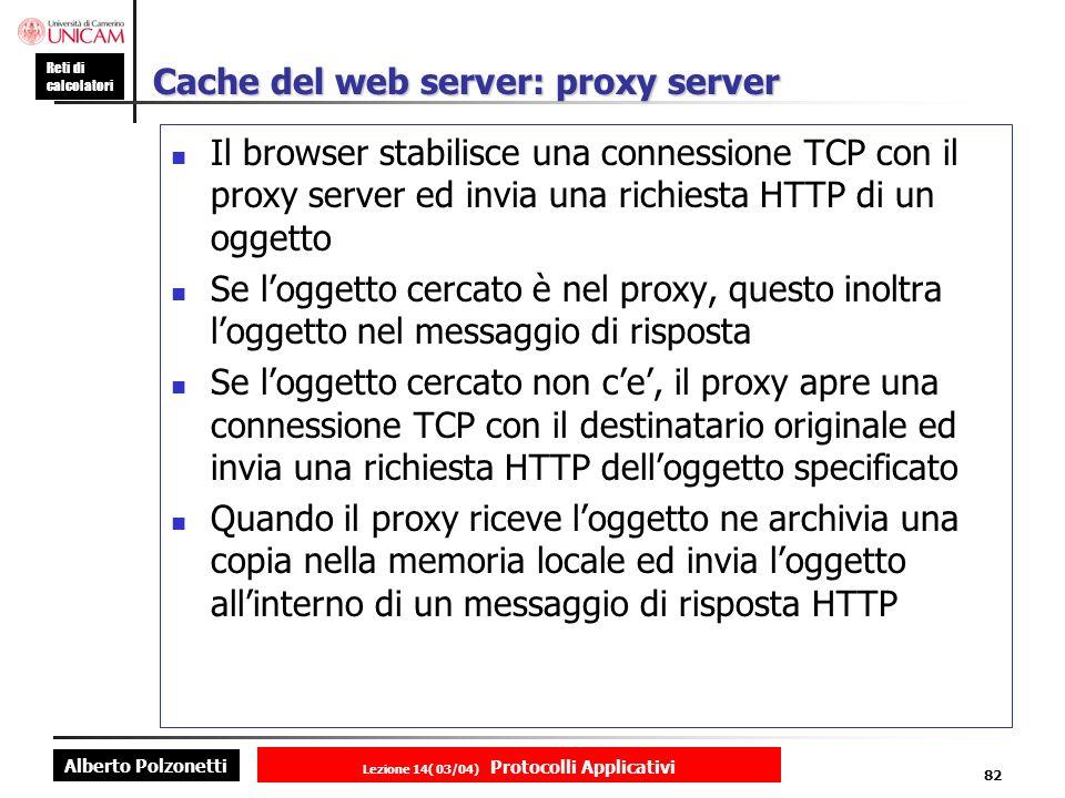 Alberto Polzonetti Reti di calcolatori Lezione 14( 03/04) Protocolli Applicativi 81 Cache del client : GET condizionato Richiesta client GET /fruit/kiwi.gif HTTP/1.0 Risposta server HTTP/1.0 200 OK Date: wed, 12 aug 1998 15:39:12 Server: Apache/1.3.0 (unix) Last-Modified: Mon, 22 jun 1998 09:23:24 Content Type: image/gif Il client memorizza loggetto nella propria cache Richiesta client dopo una settimana GET /fruit/kiwi.gif HTTP/1.0 If-modified-since: Mon, 22 jun 1998 09:23:24 Risposta server HTTP/1.0 304 NOT MODIFIED Date: wed, 19 aug 1998 20:39:12 Server: Apache/1.3.0 (unix) CORPO DELLENTITA VUOTO