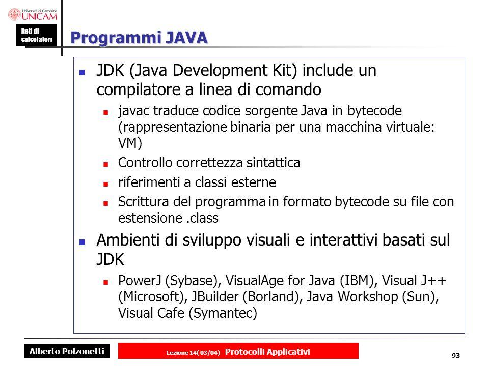 Alberto Polzonetti Reti di calcolatori Lezione 14( 03/04) Protocolli Applicativi 92 JAVA Java e utilizzabile per la creazione di documenti web attivi Java e un linguaggio di programmazione sviluppato da pochi programmatori Sun (James Gosling et al.) nel 1994 stile simile al C++ ma principi presi da Smalltalk pensato come linguaggio di embedded software per piccoli dispositivi non computer adattato per essere un linguaggio per la programmazione di applicazioni distribuite web-based e cross-platform Java e una piattaforma software Java Virtual Machine (VM): fornisce un ambiente runtime per lesecuzione di un programma Java Java API: librerie di classi riusabili isolano le dipendenze dal sistema