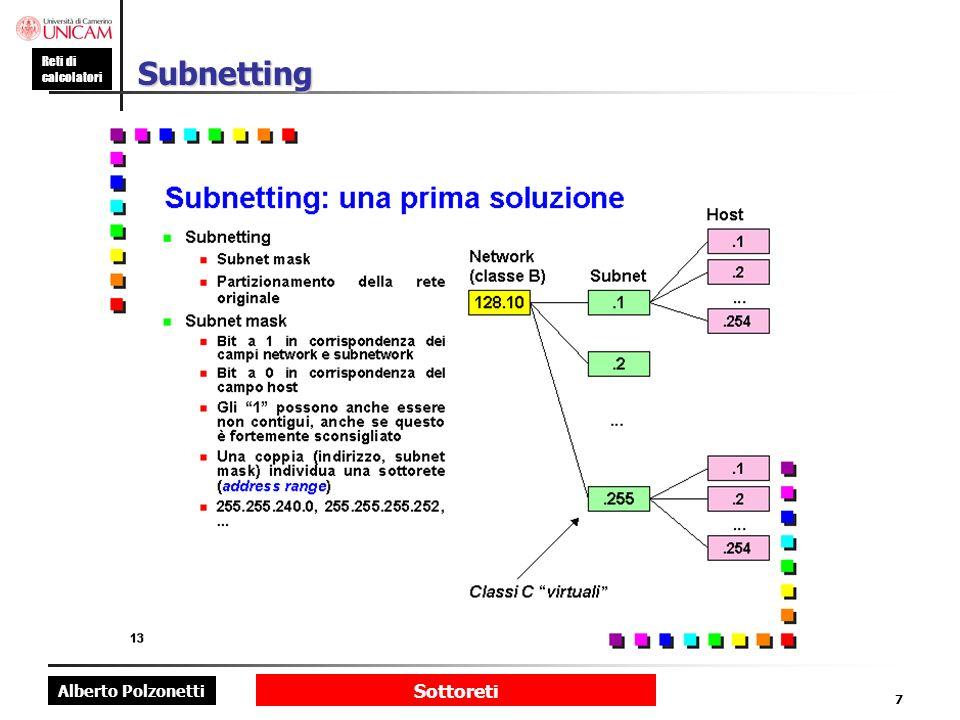 Alberto Polzonetti Reti di calcolatori Sottoreti 8 Indirizzi speciali di sottorete qualsiasi Subnet ID tutti 0 Host ID Indirizzo di sottorete141.14.2.0 qualsiasi Subnet ID tutti 1 Host ID Broadcast di sottorete 141.14.2.255 tutti 0 Subnet ID qualsiasi Host ID Subnet = 0141.14.0.0 tutti 1 Subnet ID qualsiasi Host ID Subnet = 255 141.14.255.255