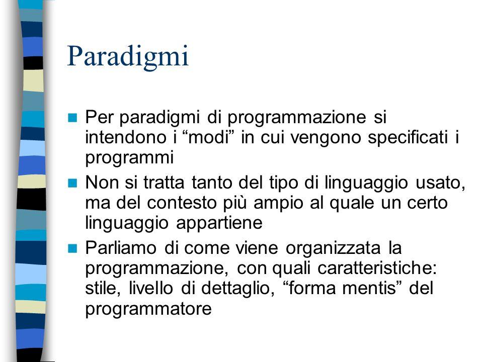 Paradigmi Per paradigmi di programmazione si intendono i modi in cui vengono specificati i programmi Non si tratta tanto del tipo di linguaggio usato, ma del contesto più ampio al quale un certo linguaggio appartiene Parliamo di come viene organizzata la programmazione, con quali caratteristiche: stile, livello di dettaglio, forma mentis del programmatore