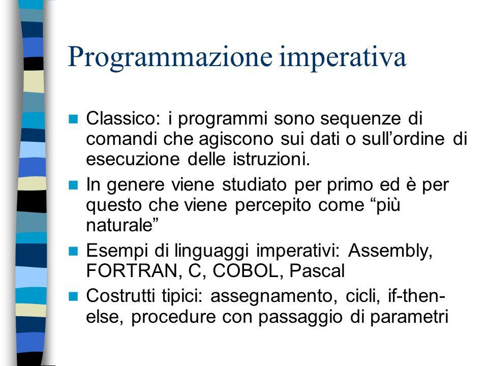 Programmazione imperativa Classico: i programmi sono sequenze di comandi che agiscono sui dati o sullordine di esecuzione delle istruzioni.