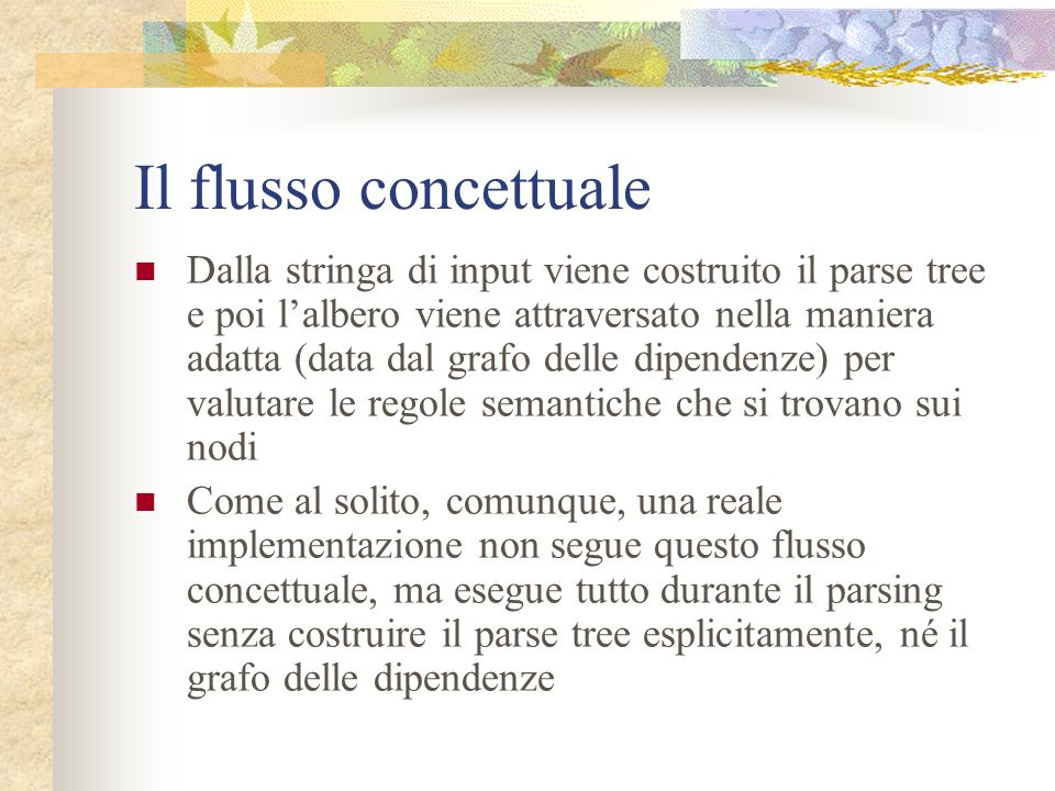 Il flusso concettuale Anche per questa fase della compilazione vediamo il flusso concettuale dei dati Stringa di input Parse tree Grafo delle dipenden