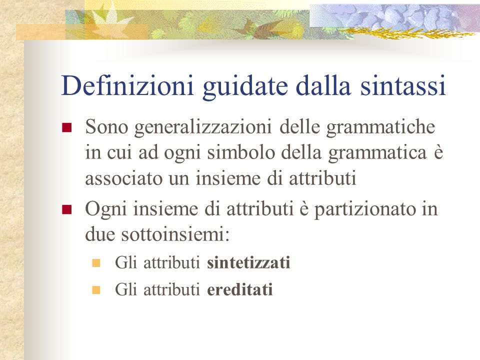 Costruzione dei grafi Prima di tutto rendiamo uniformi le regole semantiche ponendole tutte nella forma b := f(c 1,c 2,...,c k ) Per le chiamate di procedure introduciamo un attributo fittizio Il grafo ha un nodo per ogni attributo e un arco da c a b se b dipende dallattributo c