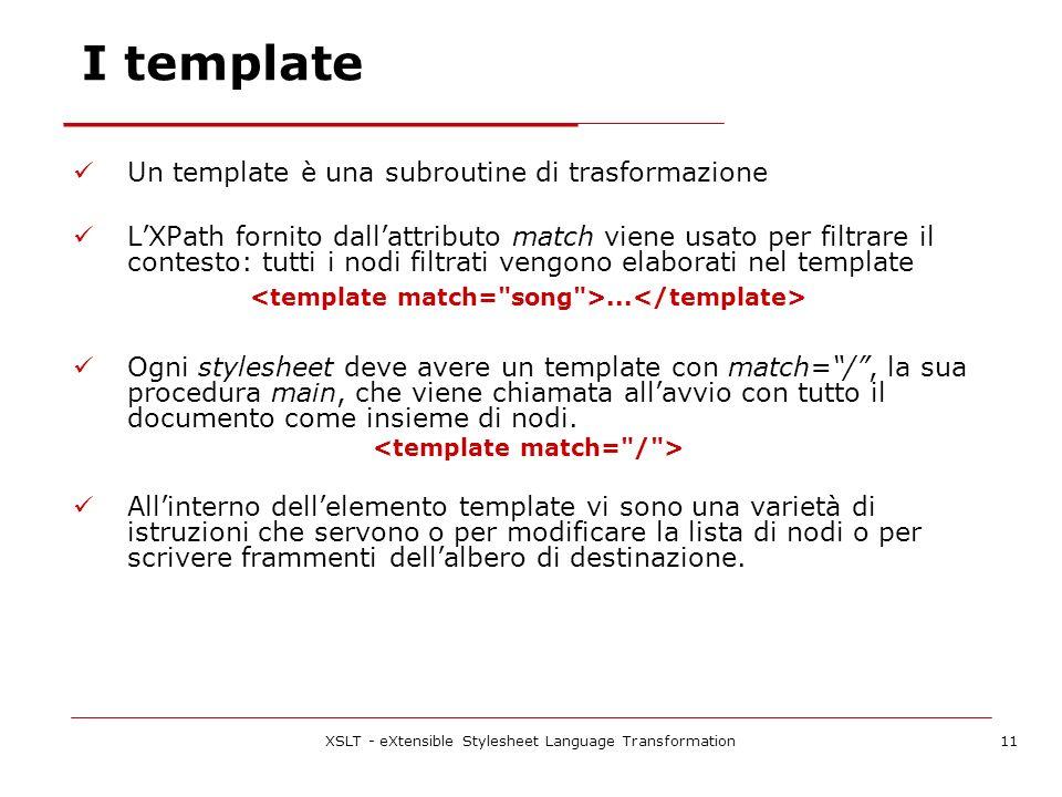 XSLT - eXtensible Stylesheet Language Transformation11 I template Un template è una subroutine di trasformazione LXPath fornito dallattributo match viene usato per filtrare il contesto: tutti i nodi filtrati vengono elaborati nel template...