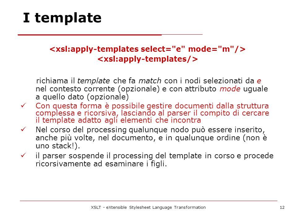 XSLT - eXtensible Stylesheet Language Transformation12 I template richiama il template che fa match con i nodi selezionati da e nel contesto corrente (opzionale) e con attributo mode uguale a quello dato (opzionale) Con questa forma è possibile gestire documenti dalla struttura complessa e ricorsiva, lasciando al parser il compito di cercare il template adatto agli elementi che incontra Nel corso del processing qualunque nodo può essere inserito, anche più volte, nel documento, e in qualunque ordine (non è uno stack!).