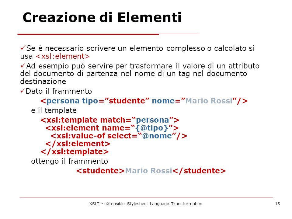 XSLT - eXtensible Stylesheet Language Transformation15 Se è necessario scrivere un elemento complesso o calcolato si usa Ad esempio può servire per trasformare il valore di un attributo del documento di partenza nel nome di un tag nel documento destinazione Dato il frammento e il template ottengo il frammento Mario Rossi Creazione di Elementi