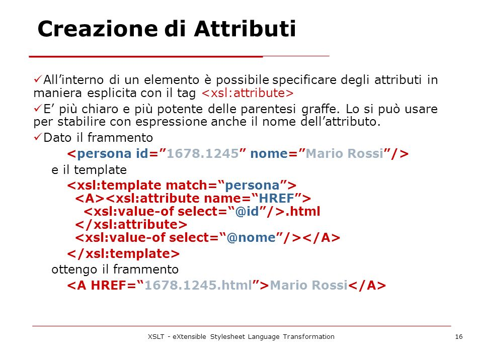 XSLT - eXtensible Stylesheet Language Transformation16 Allinterno di un elemento è possibile specificare degli attributi in maniera esplicita con il t