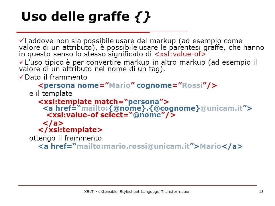 XSLT - eXtensible Stylesheet Language Transformation18 Laddove non sia possibile usare del markup (ad esempio come valore di un attributo), è possibile usare le parentesi graffe, che hanno in questo senso lo stesso significato di Luso tipico è per convertire markup in altro markup (ad esempio il valore di un attributo nel nome di un tag).
