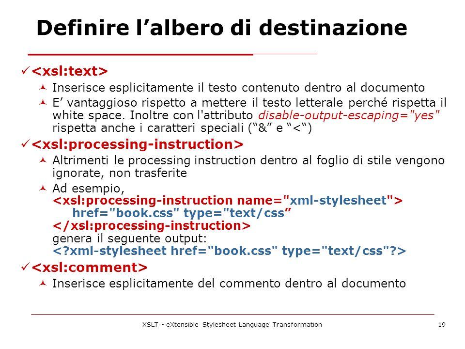 XSLT - eXtensible Stylesheet Language Transformation19 Inserisce esplicitamente il testo contenuto dentro al documento E vantaggioso rispetto a mettere il testo letterale perché rispetta il white space.