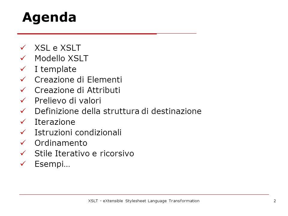 XSLT - eXtensible Stylesheet Language Transformation2 Agenda XSL e XSLT Modello XSLT I template Creazione di Elementi Creazione di Attributi Prelievo di valori Definizione della struttura di destinazione Iterazione Istruzioni condizionali Ordinamento Stile Iterativo e ricorsivo Esempi…