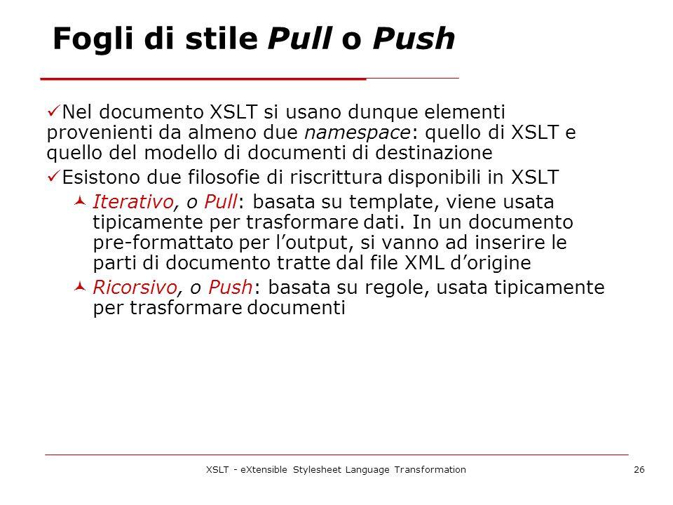 XSLT - eXtensible Stylesheet Language Transformation26 Fogli di stile Pull o Push Nel documento XSLT si usano dunque elementi provenienti da almeno due namespace: quello di XSLT e quello del modello di documenti di destinazione Esistono due filosofie di riscrittura disponibili in XSLT Iterativo, o Pull: basata su template, viene usata tipicamente per trasformare dati.