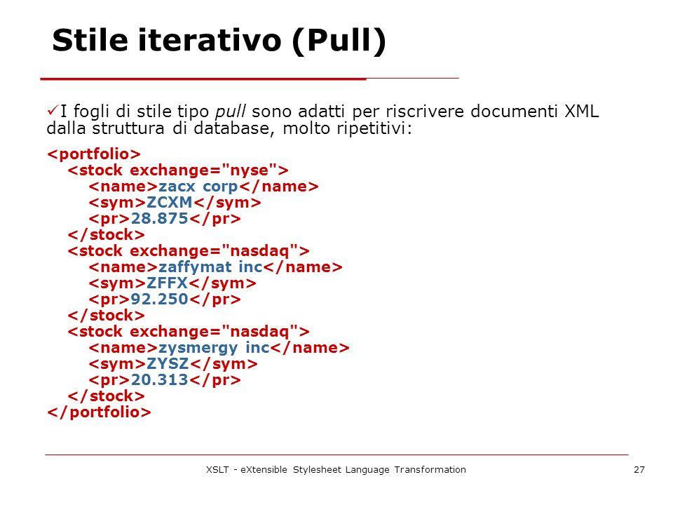 XSLT - eXtensible Stylesheet Language Transformation27 Stile iterativo (Pull) I fogli di stile tipo pull sono adatti per riscrivere documenti XML dalla struttura di database, molto ripetitivi: zacx corp ZCXM 28.875 zaffymat inc ZFFX 92.250 zysmergy inc ZYSZ 20.313