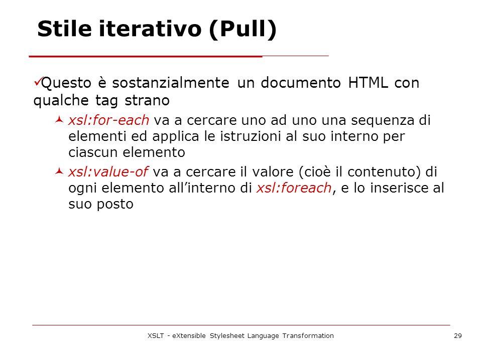 XSLT - eXtensible Stylesheet Language Transformation29 Stile iterativo (Pull) Questo è sostanzialmente un documento HTML con qualche tag strano xsl:for-each va a cercare uno ad uno una sequenza di elementi ed applica le istruzioni al suo interno per ciascun elemento xsl:value-of va a cercare il valore (cioè il contenuto) di ogni elemento allinterno di xsl:foreach, e lo inserisce al suo posto