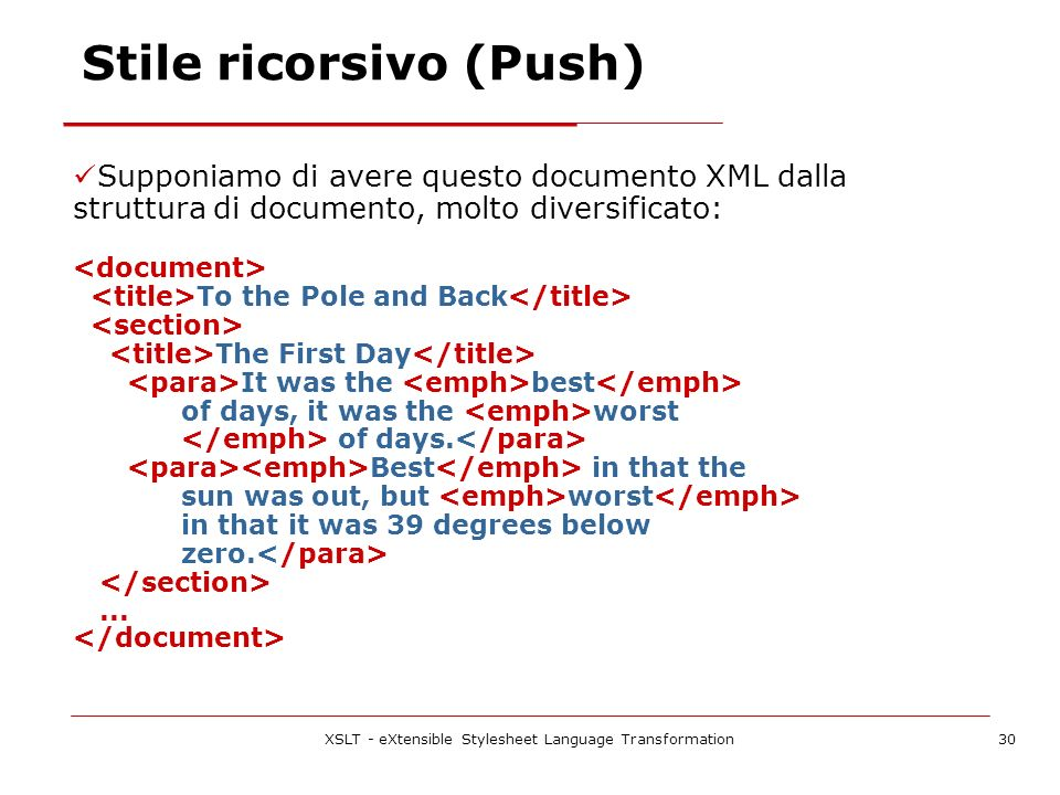 XSLT - eXtensible Stylesheet Language Transformation30 Stile ricorsivo (Push) Supponiamo di avere questo documento XML dalla struttura di documento, molto diversificato: To the Pole and Back The First Day It was the best of days, it was the worst of days.
