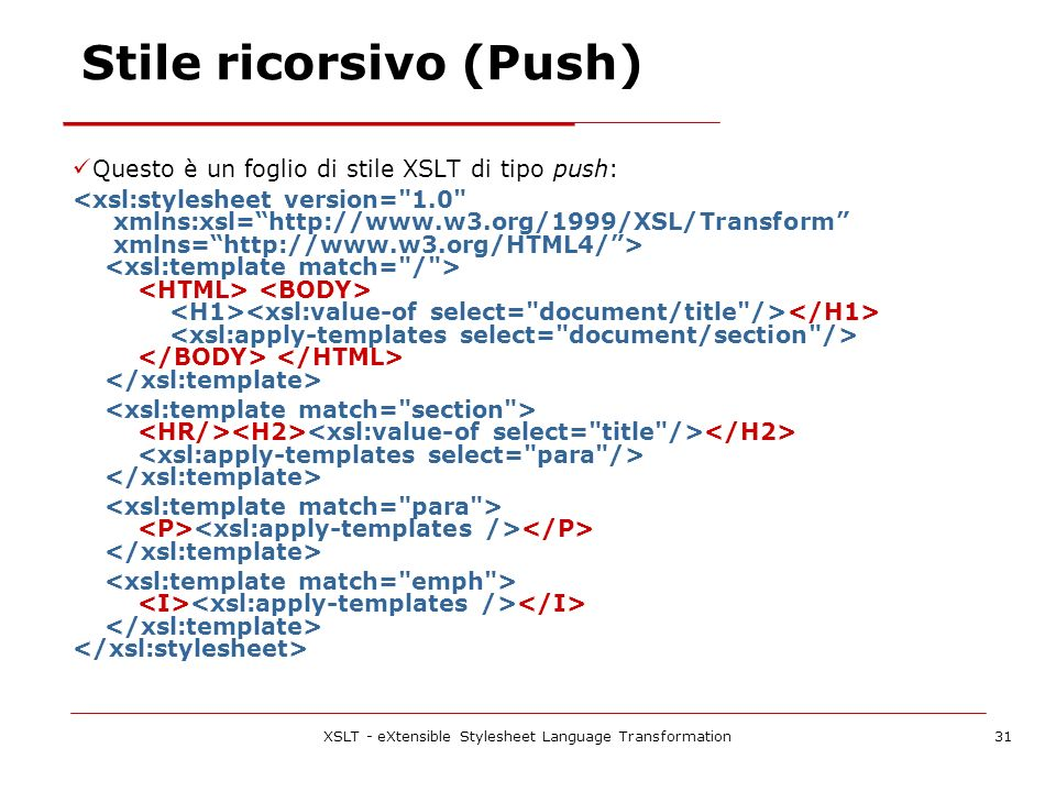 XSLT - eXtensible Stylesheet Language Transformation31 Stile ricorsivo (Push) Questo è un foglio di stile XSLT di tipo push: