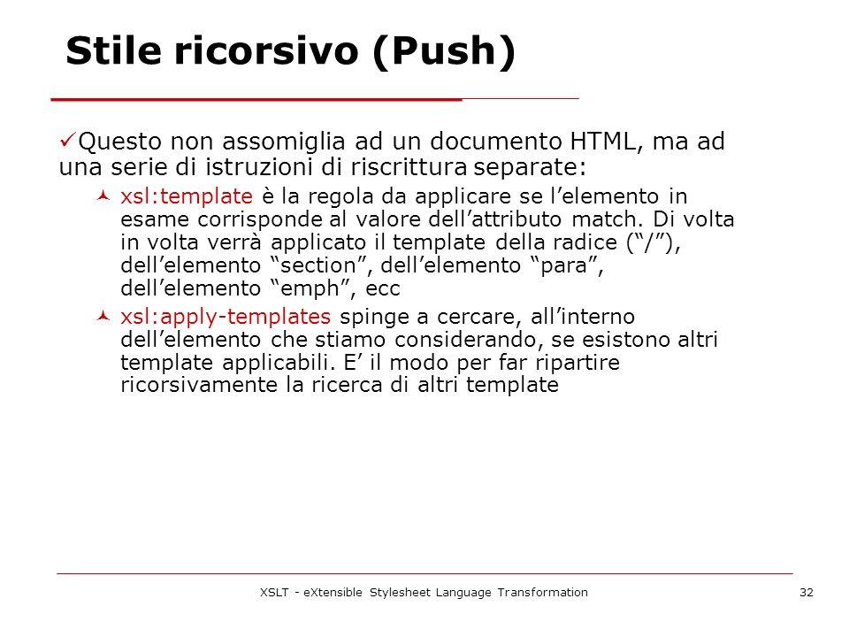 XSLT - eXtensible Stylesheet Language Transformation32 Questo non assomiglia ad un documento HTML, ma ad una serie di istruzioni di riscrittura separate: xsl:template è la regola da applicare se lelemento in esame corrisponde al valore dellattributo match.